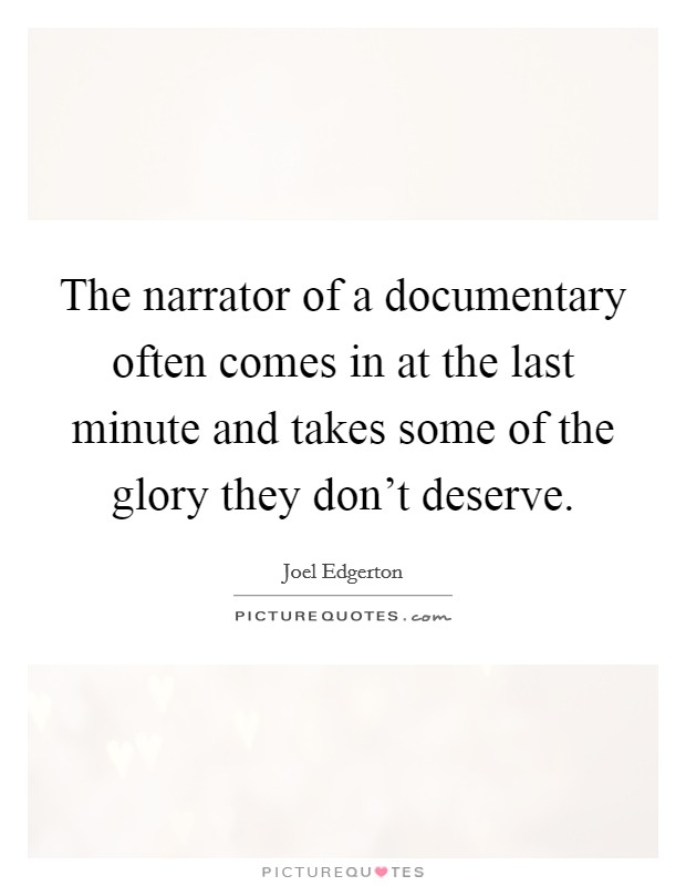 The narrator of a documentary often comes in at the last minute and takes some of the glory they don't deserve Picture Quote #1