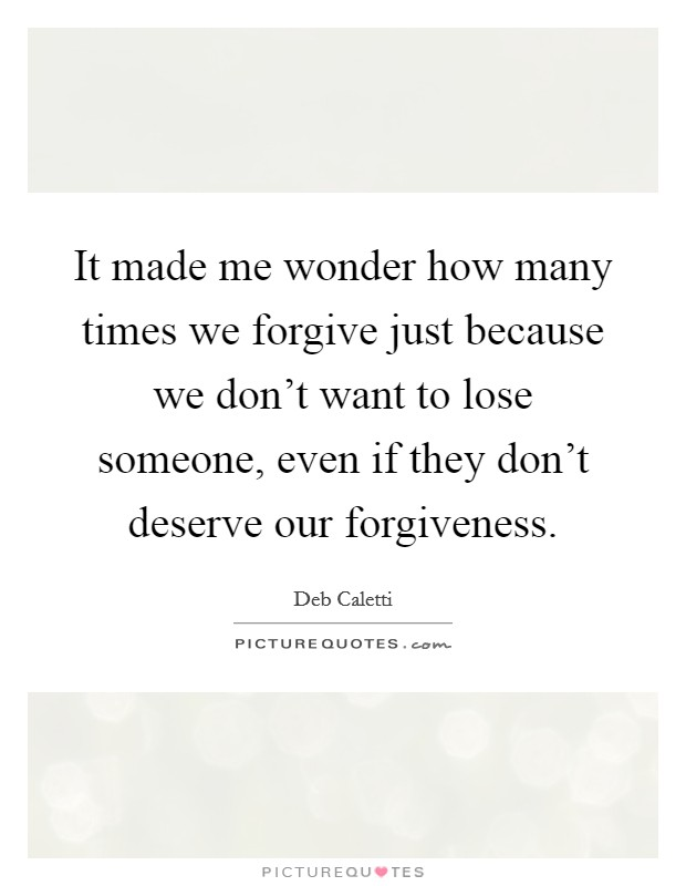 It made me wonder how many times we forgive just because we don't want to lose someone, even if they don't deserve our forgiveness. Picture Quote #1