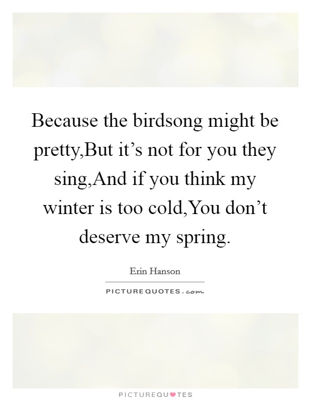 Because the birdsong might be pretty,But it's not for you they sing,And if you think my winter is too cold,You don't deserve my spring Picture Quote #1