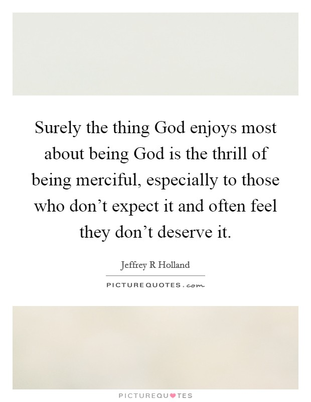 Surely the thing God enjoys most about being God is the thrill of being merciful, especially to those who don't expect it and often feel they don't deserve it Picture Quote #1