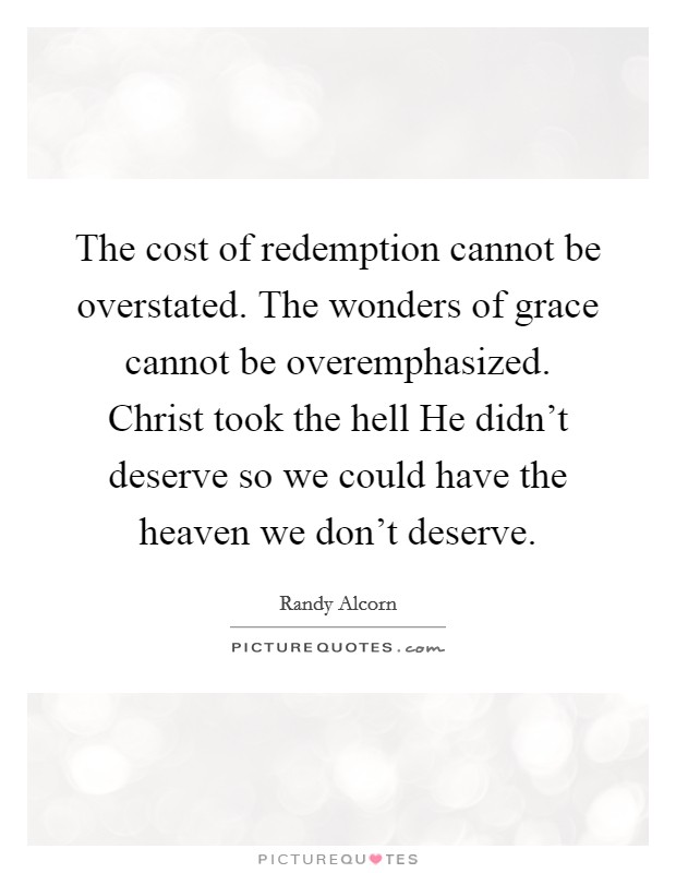 The cost of redemption cannot be overstated. The wonders of grace cannot be overemphasized. Christ took the hell He didn't deserve so we could have the heaven we don't deserve Picture Quote #1