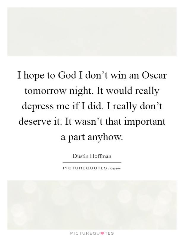 I hope to God I don't win an Oscar tomorrow night. It would really depress me if I did. I really don't deserve it. It wasn't that important a part anyhow Picture Quote #1
