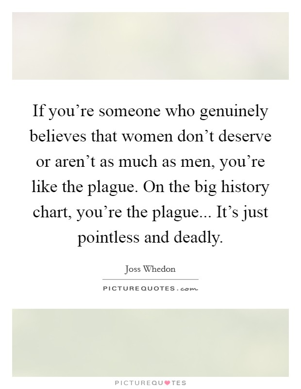 If you're someone who genuinely believes that women don't deserve or aren't as much as men, you're like the plague. On the big history chart, you're the plague... It's just pointless and deadly Picture Quote #1
