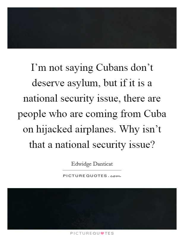 I'm not saying Cubans don't deserve asylum, but if it is a national security issue, there are people who are coming from Cuba on hijacked airplanes. Why isn't that a national security issue? Picture Quote #1