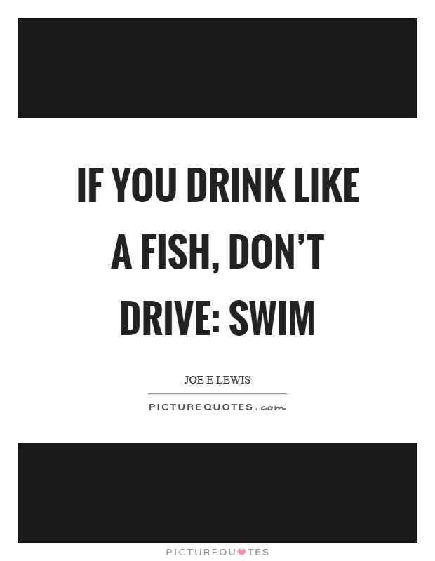 If you drink like a fish, don't drive: swim Picture Quote #1