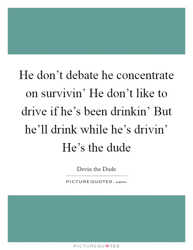 He don't debate he concentrate on survivin' He don't like to drive if he's been drinkin' But he'll drink while he's drivin' He's the dude Picture Quote #1