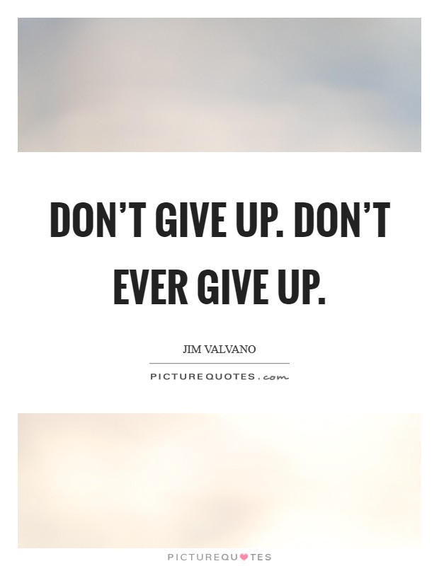 Don't give up. Don't ever give up Picture Quote #1