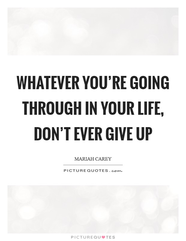 Whatever you're going through in your life, don't ever give up Picture Quote #1