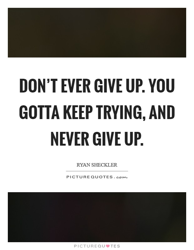Don't ever give up. You gotta keep trying, and never give up Picture Quote #1