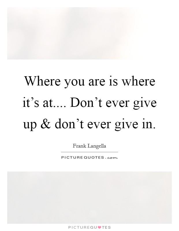 Where you are is where it's at.... Don't ever give up and don't ever give in Picture Quote #1