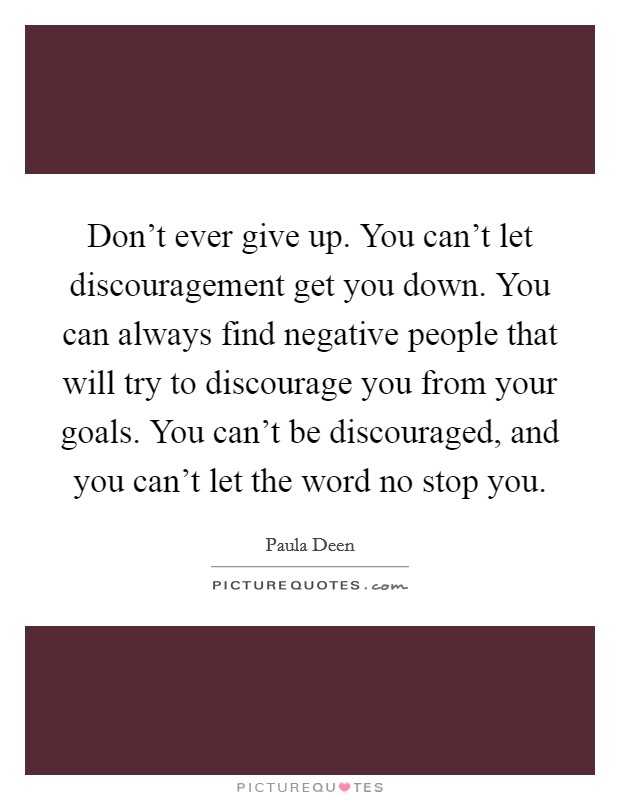Don't ever give up. You can't let discouragement get you down. You can always find negative people that will try to discourage you from your goals. You can't be discouraged, and you can't let the word no stop you Picture Quote #1