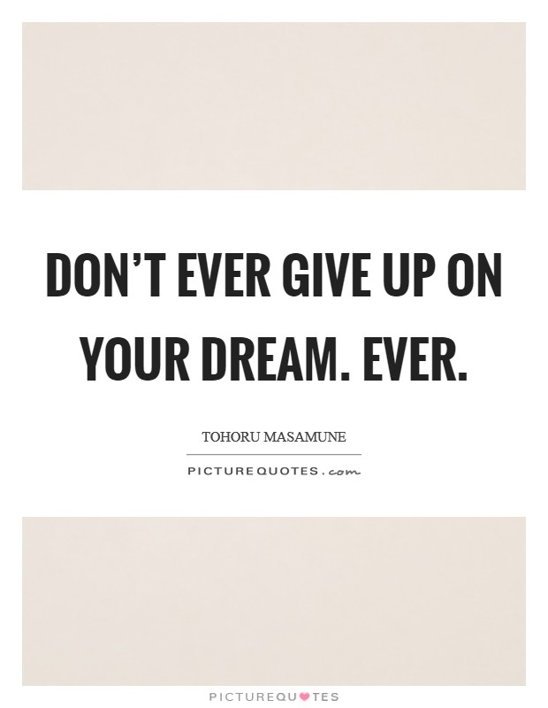 Don't ever give up on your dream. Ever. Picture Quote #1