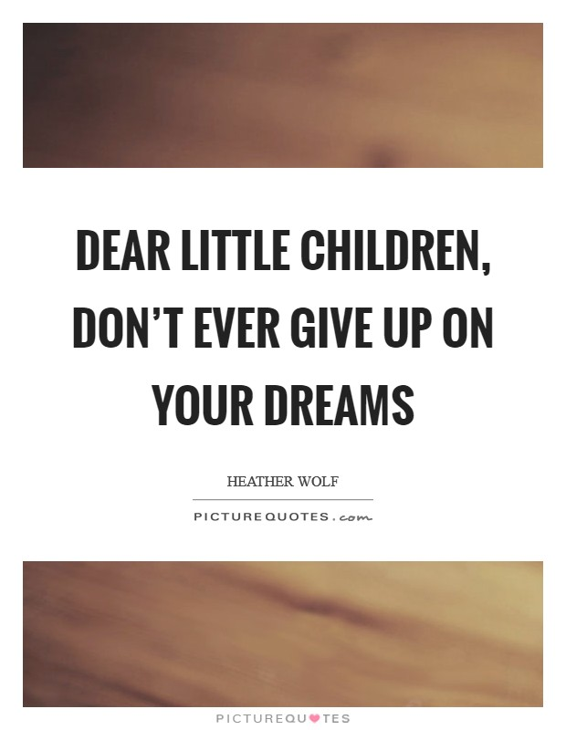 Dear Little Children, don't ever give up on your dreams Picture Quote #1