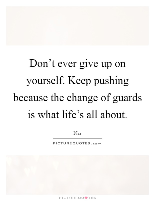 Don't ever give up on yourself. Keep pushing because the change of guards is what life's all about Picture Quote #1