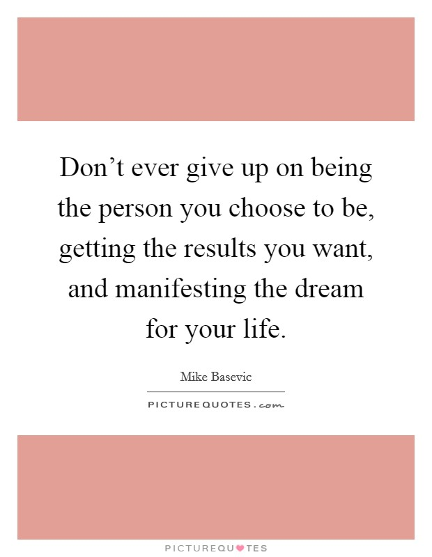 Don't ever give up on being the person you choose to be, getting the results you want, and manifesting the dream for your life Picture Quote #1