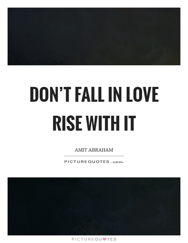 Don't fall in love rise with it Picture Quote #1