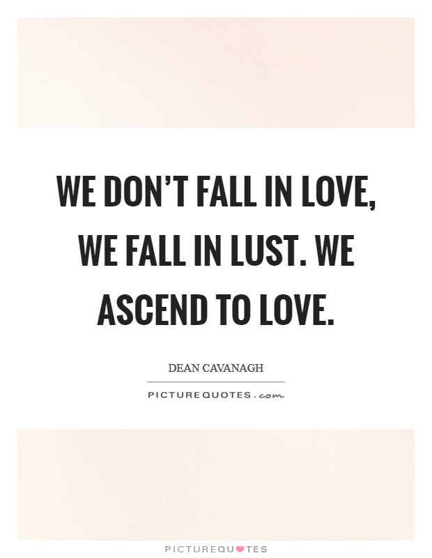 We don't fall in love, we fall in lust. We ascend to love Picture Quote #1