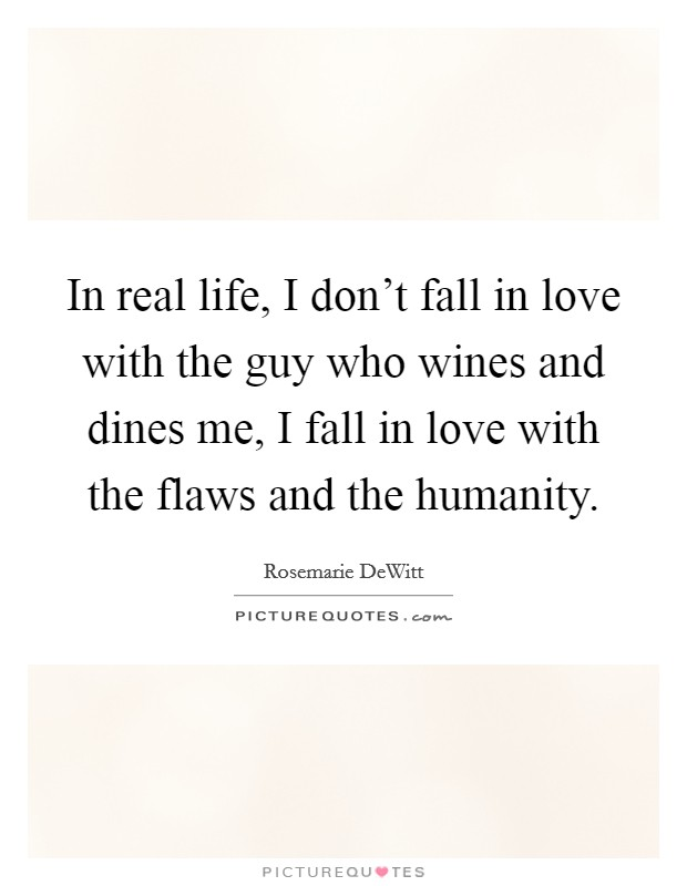 In real life, I don't fall in love with the guy who wines and dines me, I fall in love with the flaws and the humanity Picture Quote #1