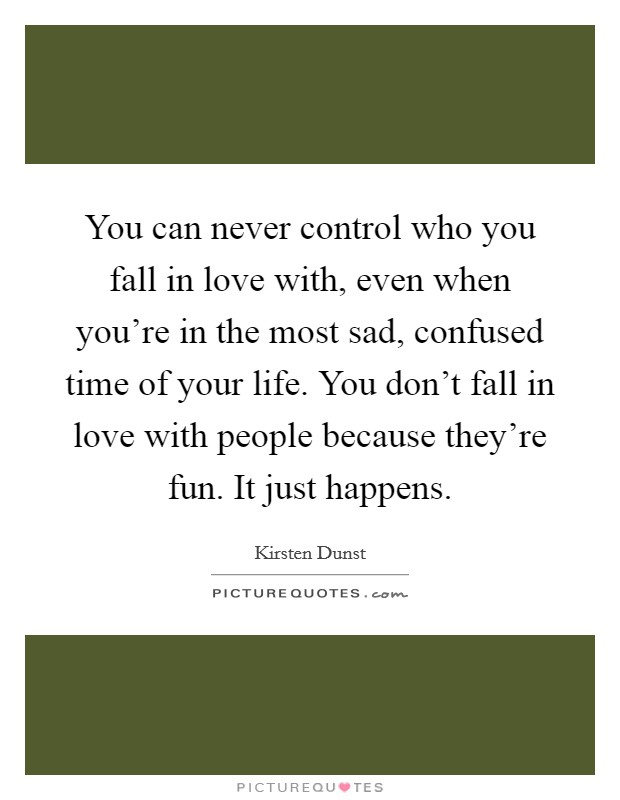 You can never control who you fall in love with, even when you're in the most sad, confused time of your life. You don't fall in love with people because they're fun. It just happens Picture Quote #1