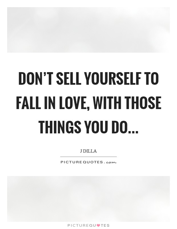 Don't sell yourself to fall in love, With those things you do Picture Quote #1