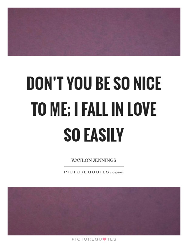 Don't you be so nice to me; I fall in love so easily Picture Quote #1