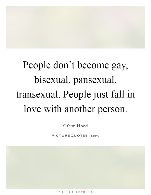 People don't become gay, bisexual, pansexual, transexual. People just fall in love with another person Picture Quote #1