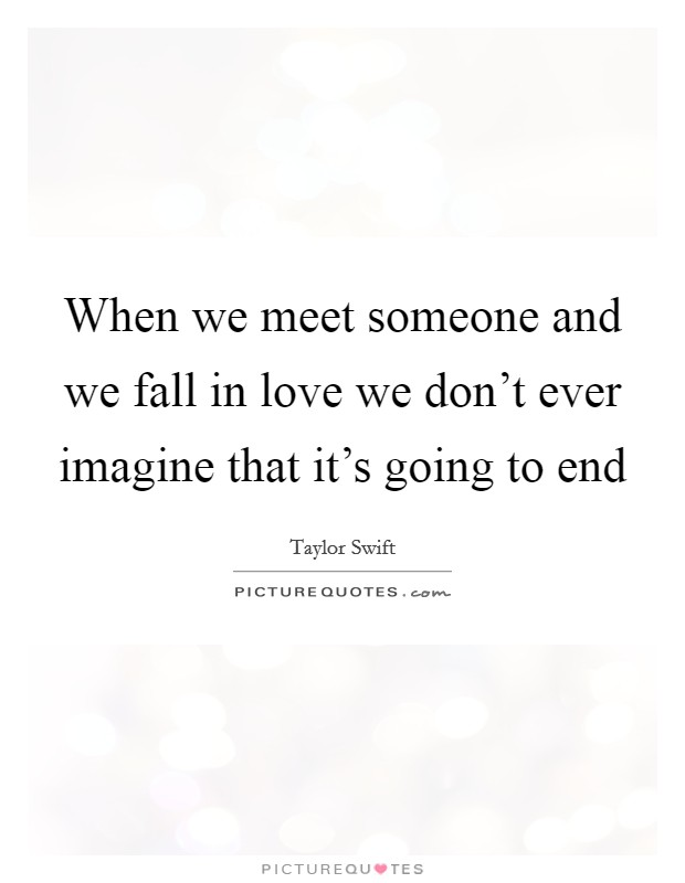 When we meet someone and we fall in love we don't ever imagine that it's going to end Picture Quote #1