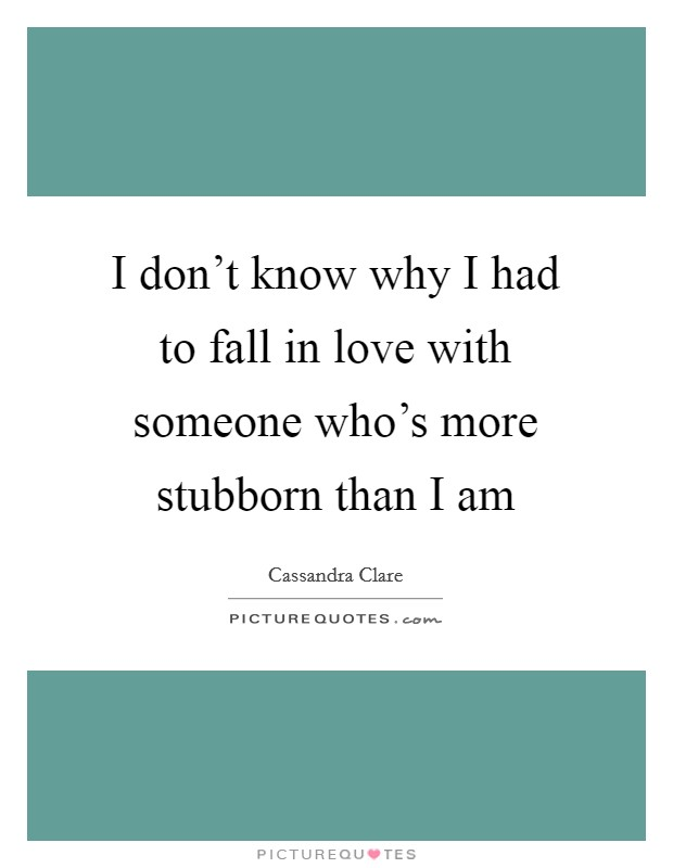 I don't know why I had to fall in love with someone who's more stubborn than I am Picture Quote #1