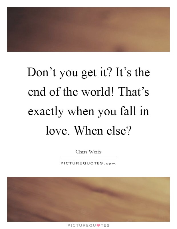 Don't you get it? It's the end of the world! That's exactly when you fall in love. When else? Picture Quote #1