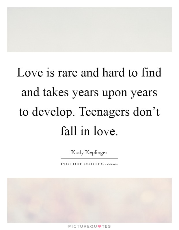Love is rare and hard to find and takes years upon years to develop. Teenagers don't fall in love Picture Quote #1