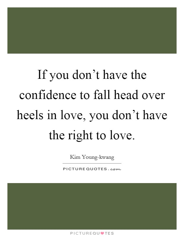 If you don't have the confidence to fall head over heels in love, you don't have the right to love Picture Quote #1