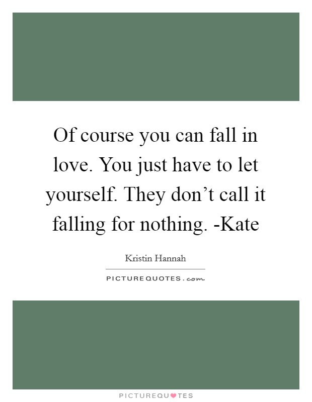 Of course you can fall in love. You just have to let yourself. They don't call it falling for nothing. -Kate Picture Quote #1