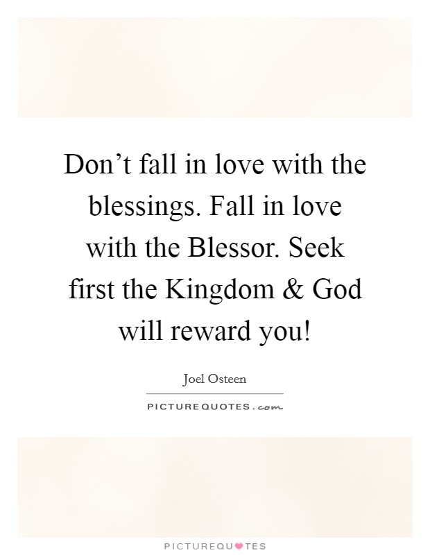Don't fall in love with the blessings. Fall in love with the Blessor. Seek first the Kingdom and God will reward you! Picture Quote #1
