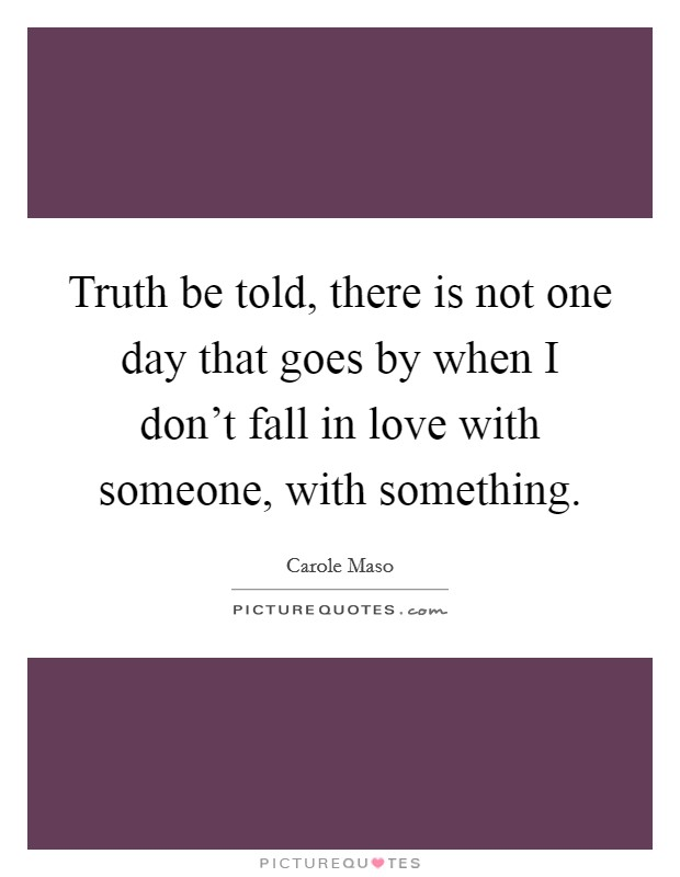 Truth be told, there is not one day that goes by when I don't fall in love with someone, with something Picture Quote #1