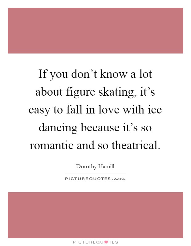If you don't know a lot about figure skating, it's easy to fall in love with ice dancing because it's so romantic and so theatrical Picture Quote #1