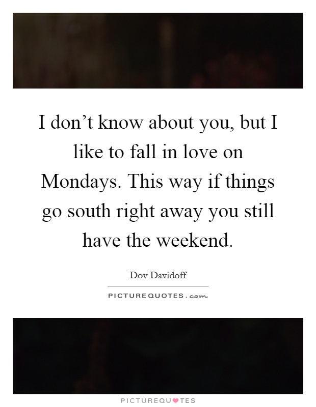 I don't know about you, but I like to fall in love on Mondays. This way if things go south right away you still have the weekend Picture Quote #1