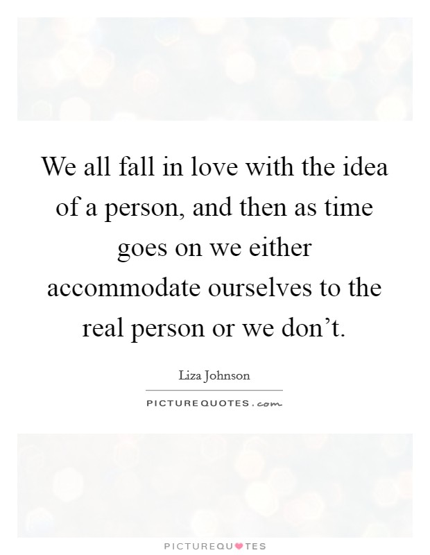 We all fall in love with the idea of a person, and then as time goes on we either accommodate ourselves to the real person or we don't Picture Quote #1