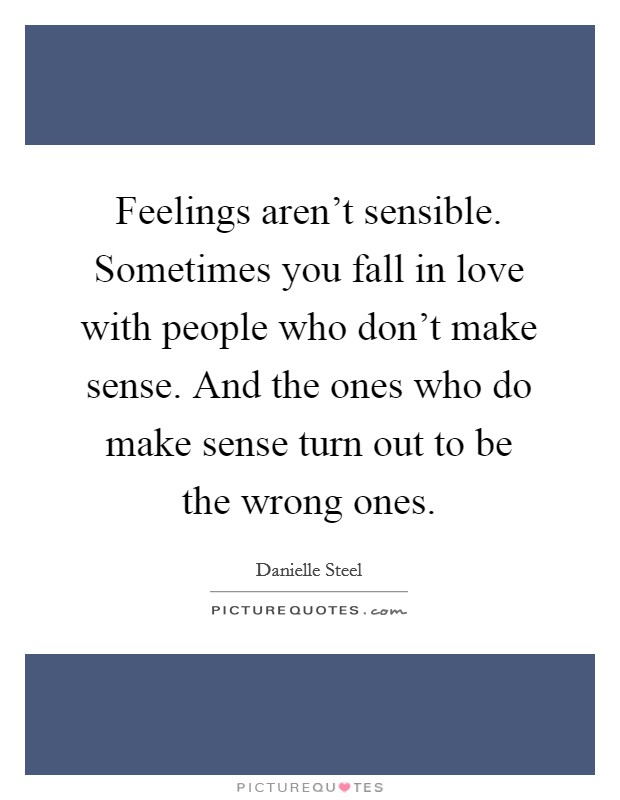 Feelings aren't sensible. Sometimes you fall in love with people who don't make sense. And the ones who do make sense turn out to be the wrong ones Picture Quote #1