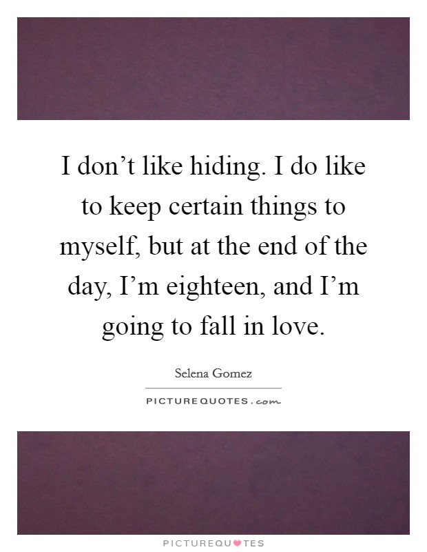 I don't like hiding. I do like to keep certain things to myself, but at the end of the day, I'm eighteen, and I'm going to fall in love Picture Quote #1