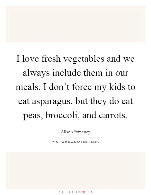 I love fresh vegetables and we always include them in our meals. I don't force my kids to eat asparagus, but they do eat peas, broccoli, and carrots Picture Quote #1