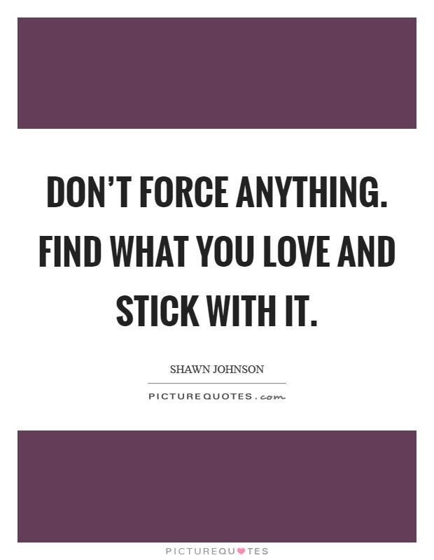 Don't force anything. Find what you love and stick with it Picture Quote #1