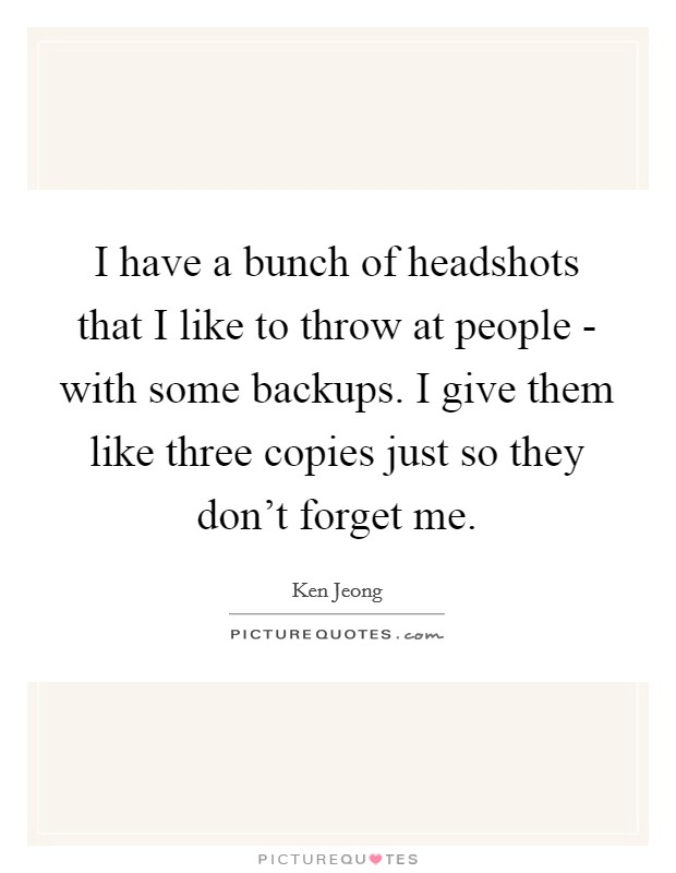 I have a bunch of headshots that I like to throw at people - with some backups. I give them like three copies just so they don't forget me Picture Quote #1