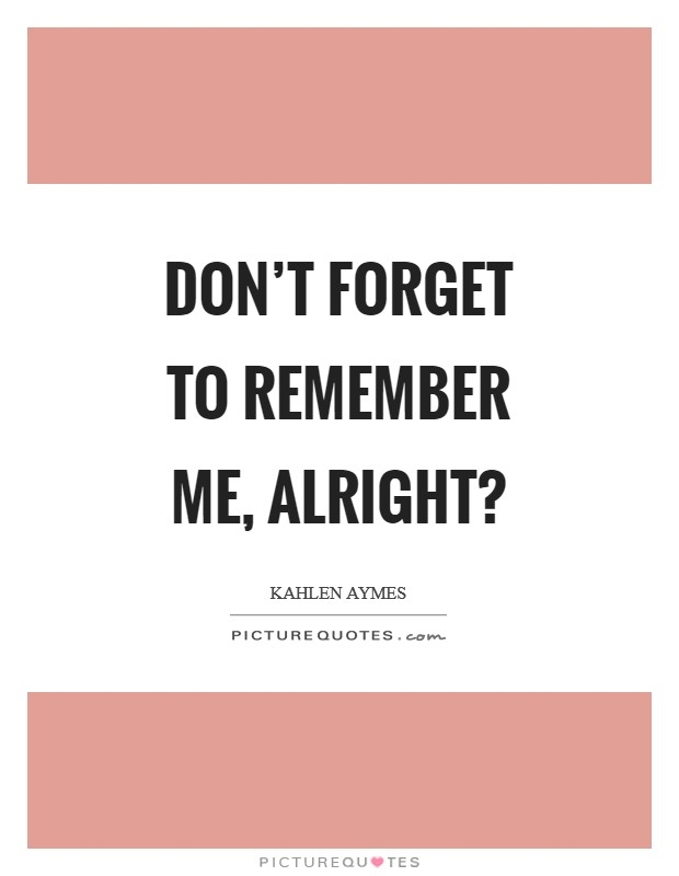 Don't forget to remember me, alright? Picture Quote #1