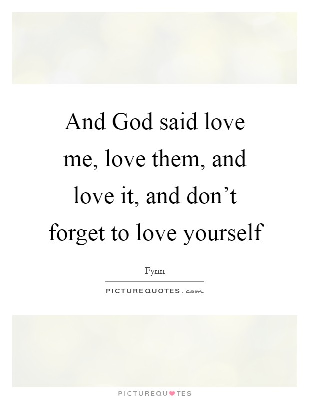 And God said love me, love them, and love it, and don't forget to love yourself Picture Quote #1