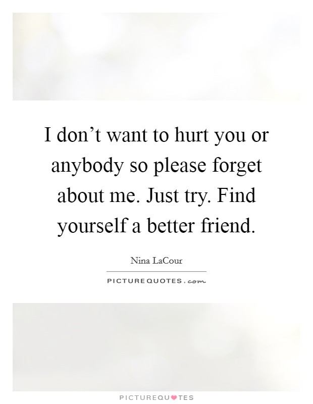 I don't want to hurt you or anybody so please forget about me. Just try. Find yourself a better friend Picture Quote #1