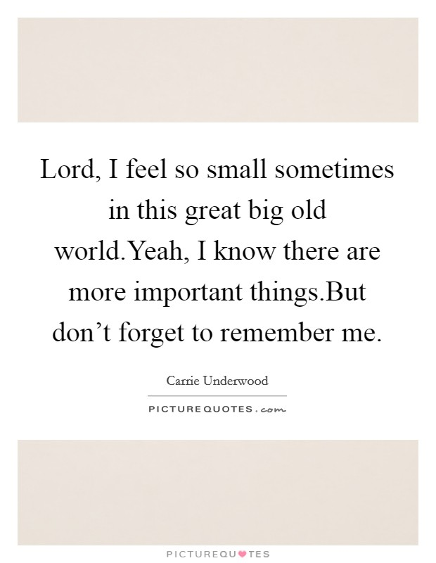 Lord, I feel so small sometimes in this great big old world.Yeah, I know there are more important things.But don't forget to remember me Picture Quote #1