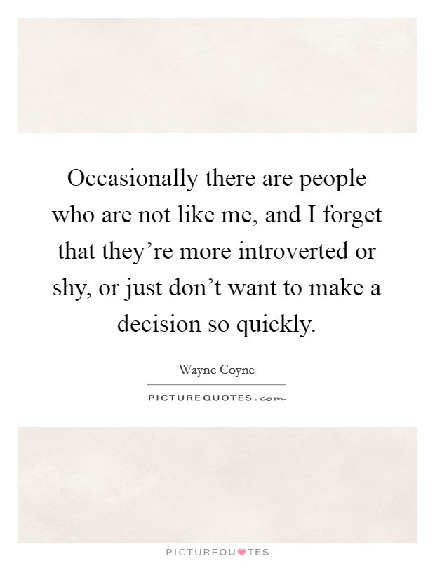 Occasionally there are people who are not like me, and I forget that they're more introverted or shy, or just don't want to make a decision so quickly Picture Quote #1
