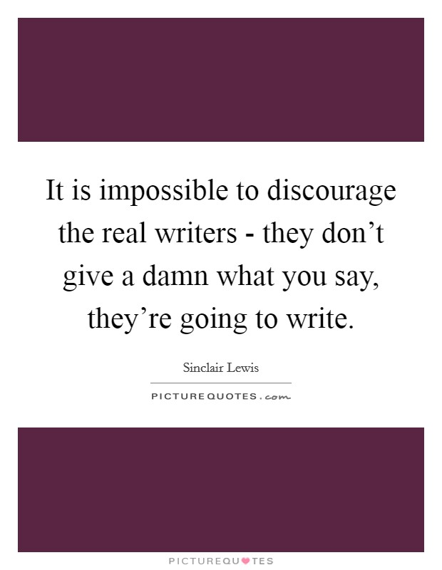 It is impossible to discourage the real writers - they don't give a damn what you say, they're going to write Picture Quote #1