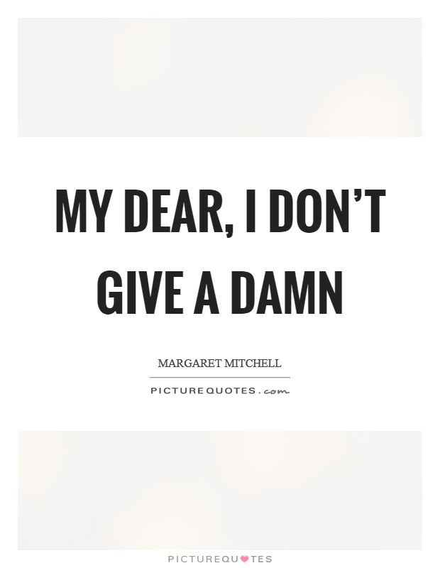 My dear, I don't give a damn Picture Quote #1