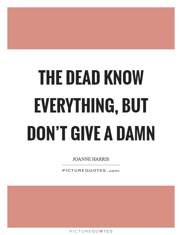 The dead know everything, but don't give a damn Picture Quote #1